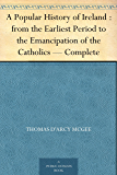 A Popular History of Ireland : from the Earliest Period to the Emancipation of the Catholics — Complete