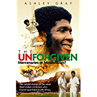 The Unforgiven: Missionaries or Mercenaries?: The Untold Story of the Rebel West Indian Cricketers Who Toured Apartheid South Africa