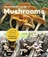 The Beginner's Guide to Mushrooms: Everything You Need to Know, from Foraging to Cultivating
