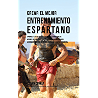 Crear el Mejor Entrenamiento Espartano: Aprender los secretos y trucos utilizados por los mejores deportistas y entrenadores para mejorar su acondicionamiento, atletismo, nutrición y fortaleza Mental