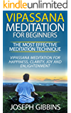 Vipassana Meditation for Beginners – The Most Effective Meditation Technique: Vipassana Meditation for Happiness, Clarity, Joy and Enlightenment (Vipassana, ... Mindfulness, Meditation for Beginners)