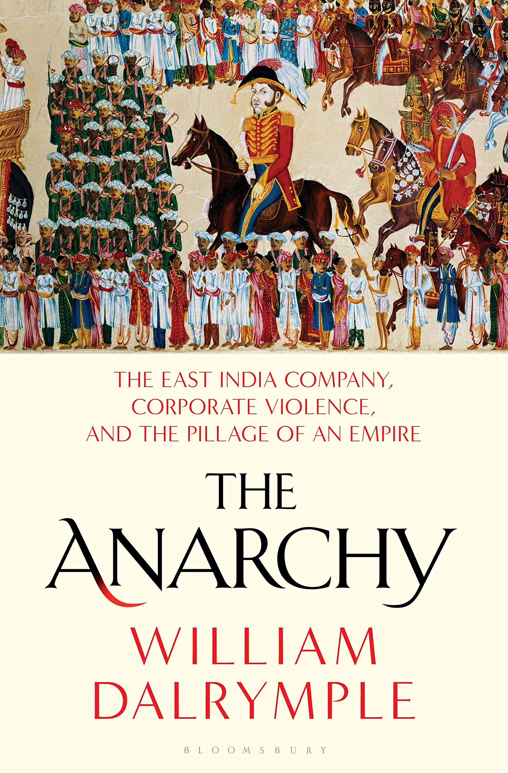 The Anarchy: The East India Company, Corporate Violence, and the Pillage of an Empire by Bloomsbury Publishing