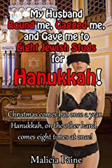 My Husband Bound me, Gagged me, and Gave me to Eight Jewish Studs for Hanukkah!: Christmas comes but once a year. Hanukkah, on the other hand, comes eight ... Holiday Heroines: MMM/f BDSM Group Erotica) Kindle Edition