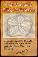 Field Manual for Filling  Small Pockets: Memories are like the odds and ends we place in our pockets. Over time they fill us up. Kindle Edition