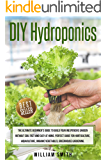DIY Hydroponics: The Ultimate Beginner's Guide to Build your Inexpensive Garden without Soil Fast and Easy at Home.Perfect guide for Horticulture,Aquaculture,Organic Vegetables,Greenhouse Gardening.
