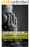 THE DYING PROCESS - A HOSPICE SOCIAL WORKER'S PERSPECTIVE ON END OF LIFE CARE: A helpful guide for coping and closure during end of life care.