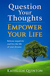 Question Your Thoughts, Empower Your Life: Release Negativity And Live The Life Of Your Dreams (Kathleen Quinton)