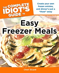 The Complete Idiot's Guide to Easy Freezer Meals: Create Your Own Frozen Entrées, and Dinner s Just a  Thaw  Away