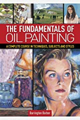 The Fundamentals of Oil Painting: A Complete Course in Techniques, Subjects and Styles Kindle Edition