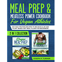 Meal prep & Meatless Power Cookbook For Vegan Athletes: 200 High Protein Recipes to be Muscular and Plant-Based Diet Meal Plans for Beginners (2 in 1 Collection with pictures) (English Edition)