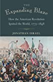 The Expanding Blaze: How the American Revolution Ignited the World, 1775-1848