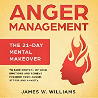 Anger Management: The 21-Day Mental Makeover to Take Control of Your Emotions and Achieve Freedom from Anger, Stress, and Anxiety: Practical Emotional Intelligence, Book 2