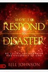 How to Respond to Disaster: By Living Anchored in the Goodness of God Kindle Edition