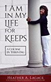 I Am in My Life For Keeps: A Course in Thriving