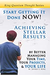 Start Getting It Done NOW!: Achieving Stellar Results by Better Managing Your Time, Your Projects, and YOUR LIFE (King Quantum Thought Series) Kindle Edition