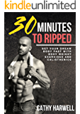 Calisthenics: 30 Minutes to Ripped - Get Your Dream Body Fast With Body Weight Exercises and Calisthenics (Calisthenics, Body Weight Training, Bodyweight Strength)