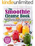 The Smoothie Cleanse Book: Healthy Recipes Including Green and Colorful Smoothies for Weight Loss +10 Day Detox Plan
