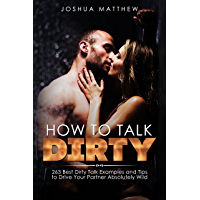 HOW TO TALK DIRTY: 263 Best Dirty Talk Examples and Tips to Drive Your Partner Absolutely Wild (English Edition)