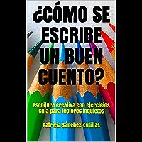 ¿CÓMO SE ESCRIBE UN BUEN CUENTO?: Escritura creativa con ejercicios Guía para lectores inquietos (Spanish Edition)