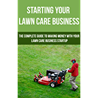Starting Your Lawn Care Business: The complete guide to making money with your lawn care  business startup (lawn care service,)