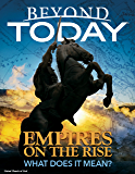 Beyond Today: Empires On the Rise, What Does It Mean?
