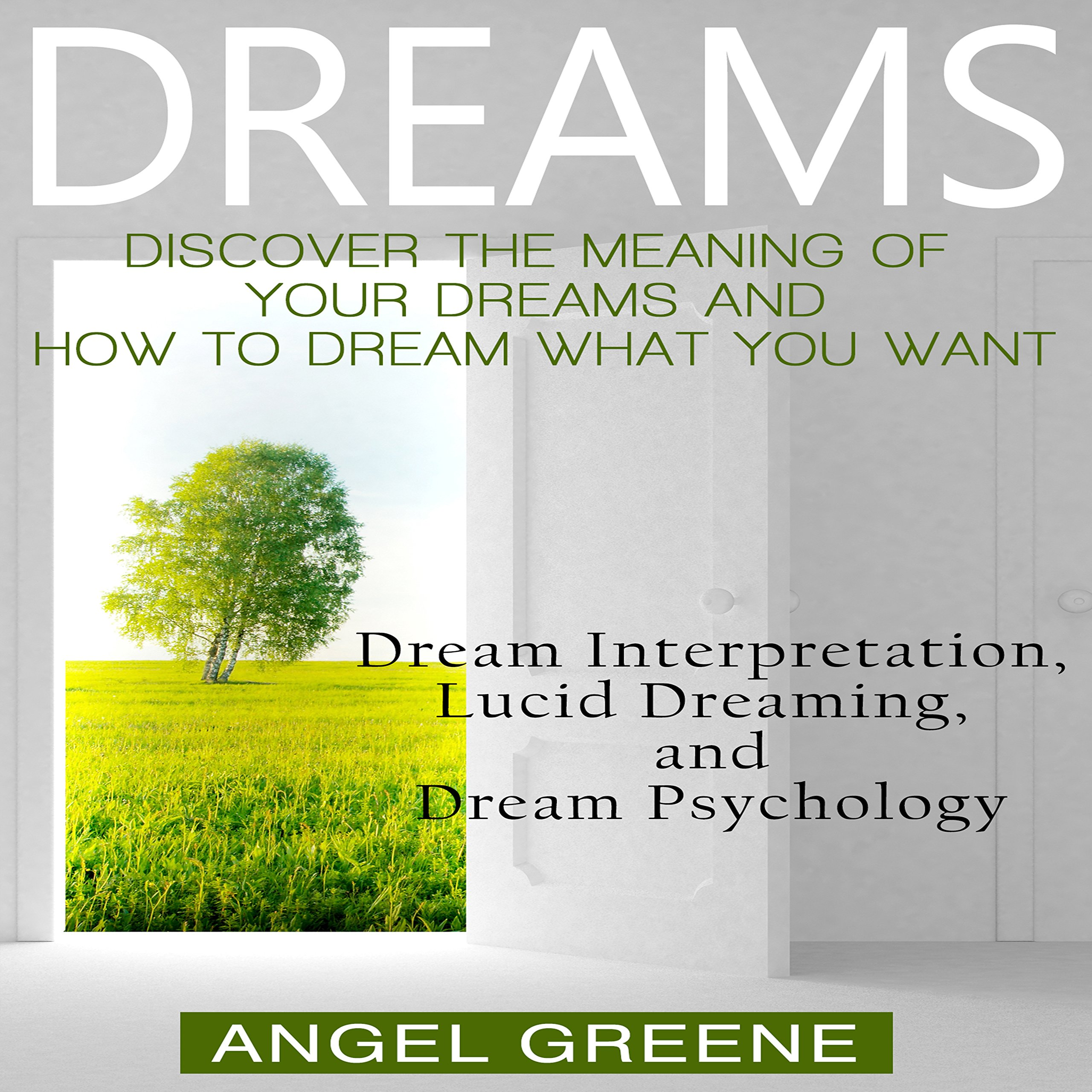 Dreams: Discover the Meaning of Your Dreams and How to Dream What You Want: Dream Interpretation, Lucid Dreaming, and Dream Psychology