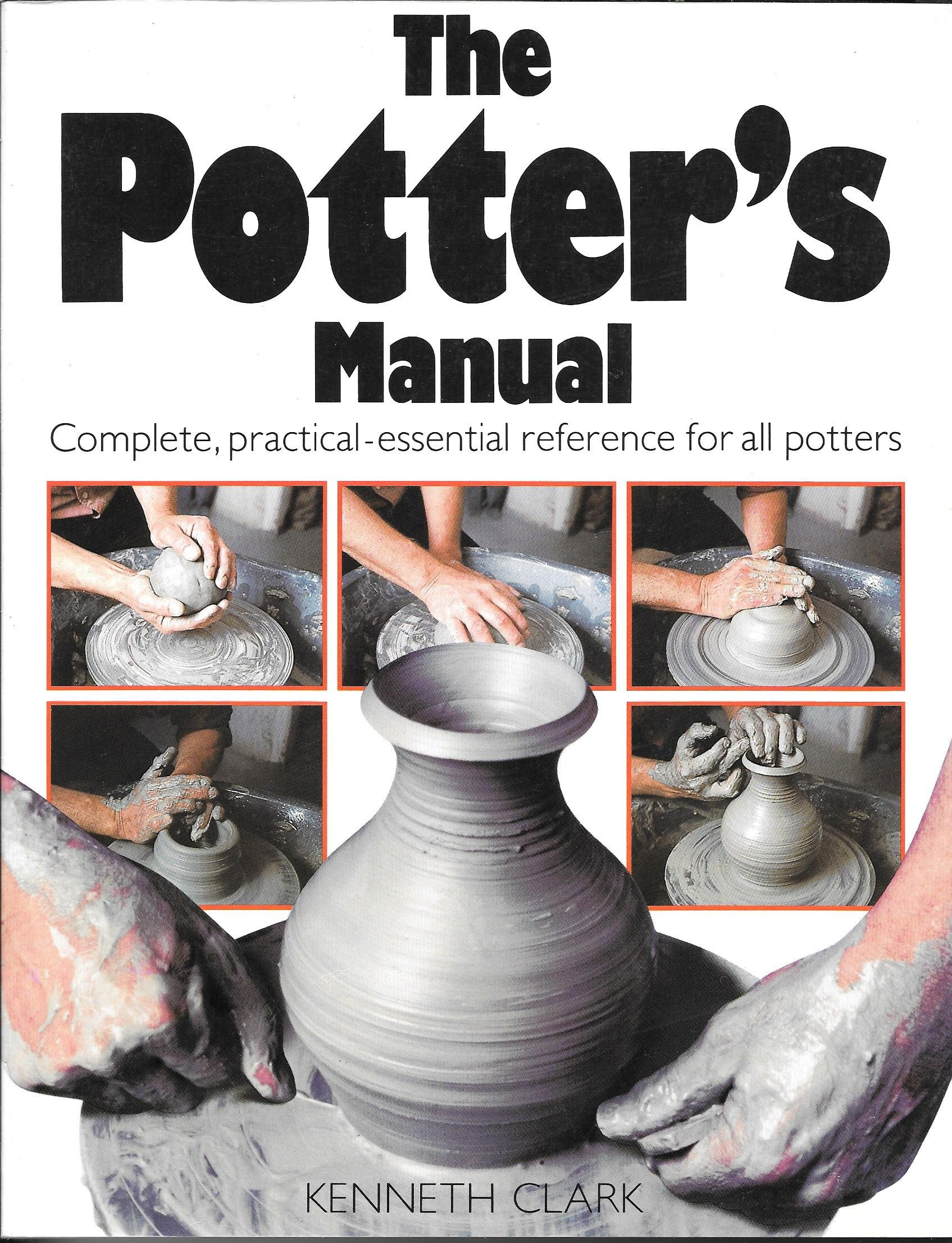 THE POTTER'S MANUAL: Complete, Practical-Essential Reference for All Potters, Clark, Kenneth