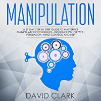 Manipulation: A 21-Day Step-by-Step Guide to Mastering Manipulation Techniques – Influence People with Persuasion, Mind Control, and NLP