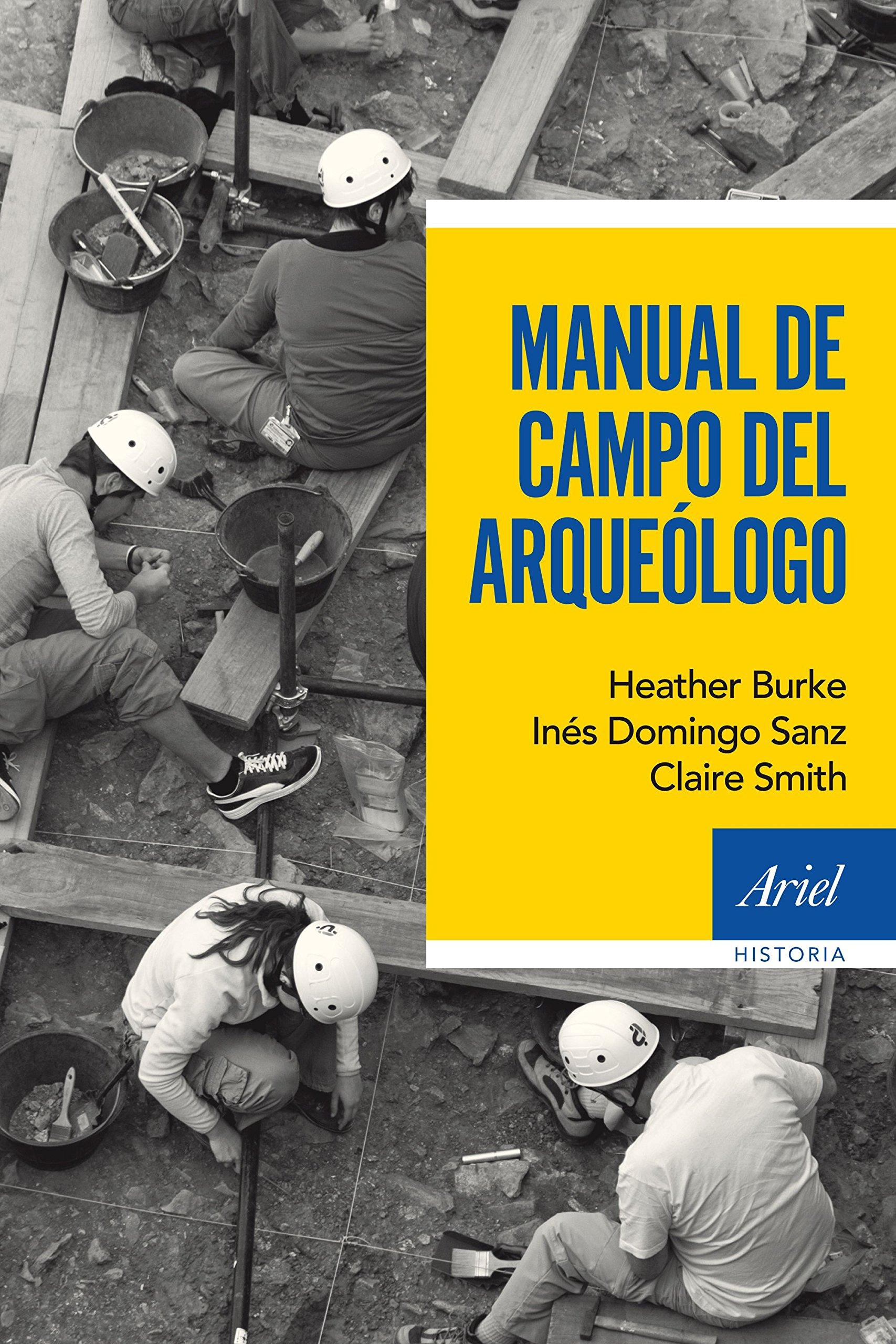 Manual de campo del arqueólogo (Ariel Historia) Tapa blanda – 17 sep 2015 Inés Domingo Sanz Heather Burke Claire Smith Editorial Ariel