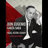 Don Eugenio Garza Sada. Ideas, acción, legado