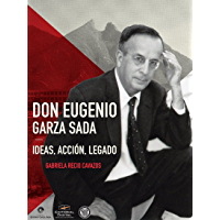 Don Eugenio Garza Sada. Ideas, acción, legado