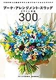 ブーケ・アレンジメント・スワッグデザイン図鑑300: プロが作った商品デザインのバリエーションとアイデア