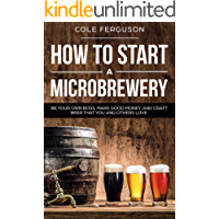 How to Start a Microbrewery: Be Your Own Boss, Make Good Money, and Craft Beer That You and Others Love (English Edition)