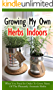 Growing My Own Herbs Indoors: What You Need in Order to Grow Many of the Pleasantly Aromatic Herbs (English Edition)