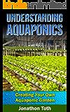 Aquaponics: Understanding Aquaponics: Creating Your Own Aquaponic Garden (ecosystem,  tilapia, aquatic, aquaculture, fish farming, hydroponics, indoor garden) (English Edition)