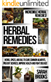 Herbal Remedies: Incredible Herbal Remedies! - Herbs, Spices, And Oils To Cure Common Ailments, Prevent Sickness, Improve Health And Fight Disease! (Natural ... For Weight Loss, Sustainable Gardening)