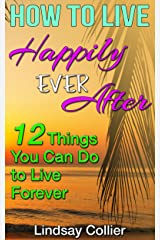 How To Live Happily Ever After: 12 Things You Can Do To Live Forever Kindle Edition