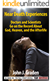 Near Death Experiences of Doctors and Scientists: Doctors, and Scientists Describe Their Personal Near-Death Experiences