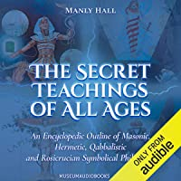 The Secret Teachings of All Ages: An Encyclopedic Outline of Masonic, Hermetic, Qabbalistic and Rosicrucian Symbolical…