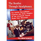 The Beatles Through Headphones: The Quirks, Peccadilloes, Nuances and Sonic Delights of the Greatest Popular Music Ever Recor