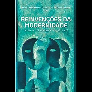 Reinvenções da modernidade: arte e literatura no Brasil (Portuguese Edition)
