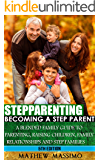 Stepparenting: Becoming A Stepparent: A Blended Family Guide to: Parenting, Raising Children, Family Relationships and Step Families (Step Families, Step ... Step Father, Parenting Skills Book 5)