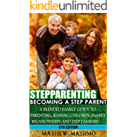 Stepparenting: Becoming A Stepparent: A Blended Family Guide to: Parenting, Raising Children, Family Relationships and Step Families (Blended Family, Blended ... Step Families, Parenting Advice Book 5)