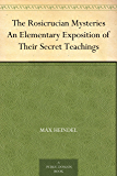 The Rosicrucian Mysteries An Elementary Exposition of Their Secret Teachings (English Edition)