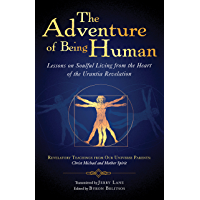 The Adventure of Being Human I: Lessons on Soulful Living from the Heart of the Urantia Revelation