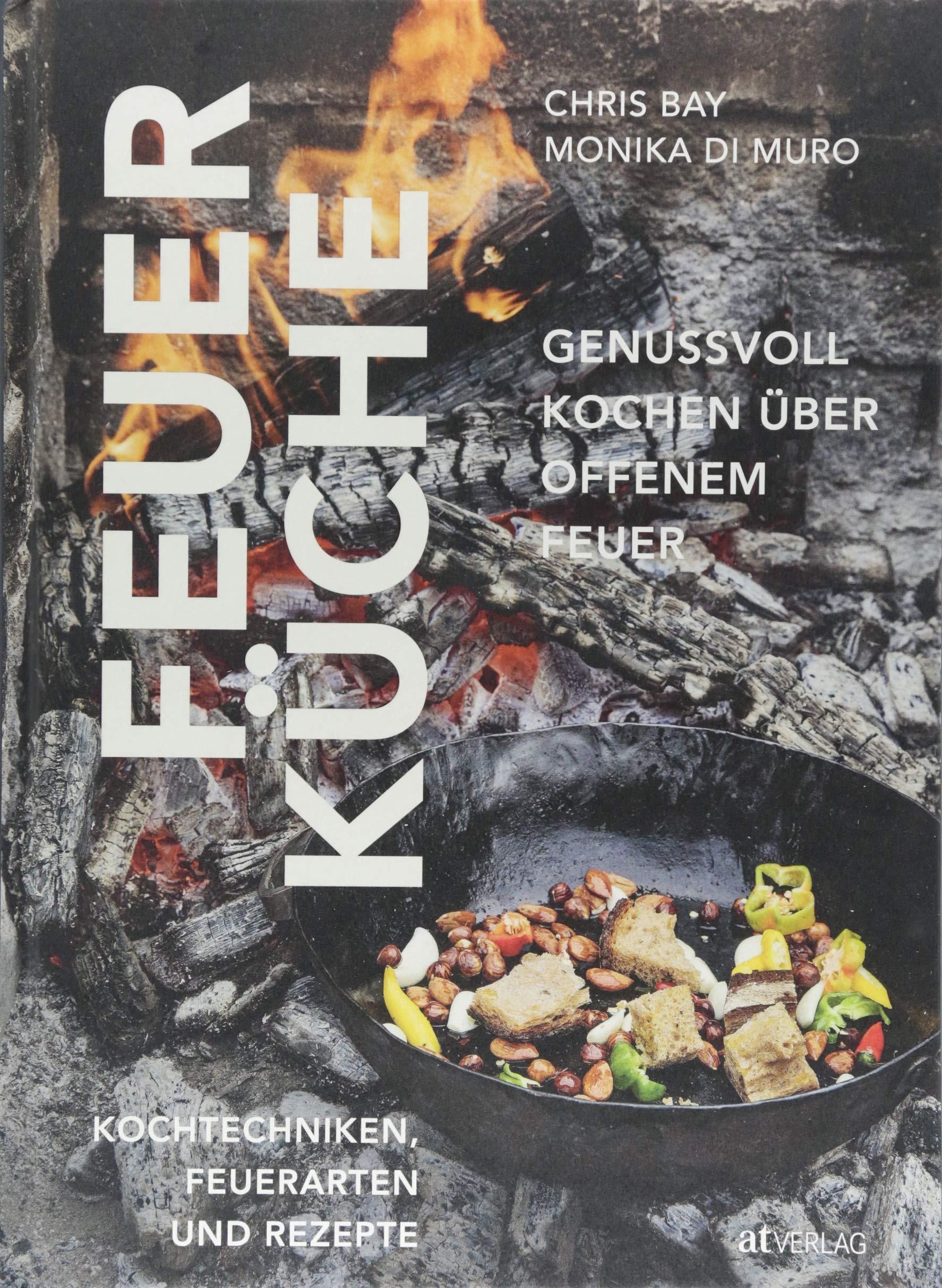 Feuerküche: Genussvoll kochen über offenem Feuer. Kochtechniken, Feuerarten und Rezepte