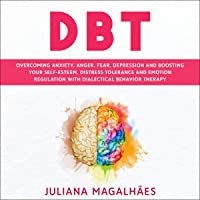 DBT: Overcoming Anxiety, Anger, Fear, Depression and Boosting Your Self-Esteem, Distress Tolerance and Emotion Regulation with Dialectical Behavior Therapy
