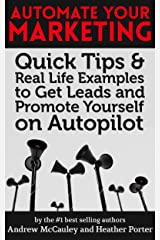 Automate Your Marketing: Quick Tips & Real Life Examples to Get Leads and Promote Yourself on AutoPilot Kindle Edition