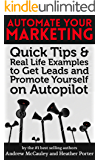 Automate Your Marketing: Quick Tips & Real Life Examples to Get Leads and Promote Yourself on AutoPilot