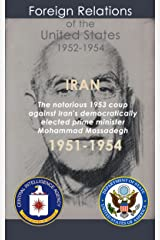 Iran (1951-1954): The notorious 1953 coup against Iran's democratically elected Prime Minister Mohammad Mossadegh Kindle Edition